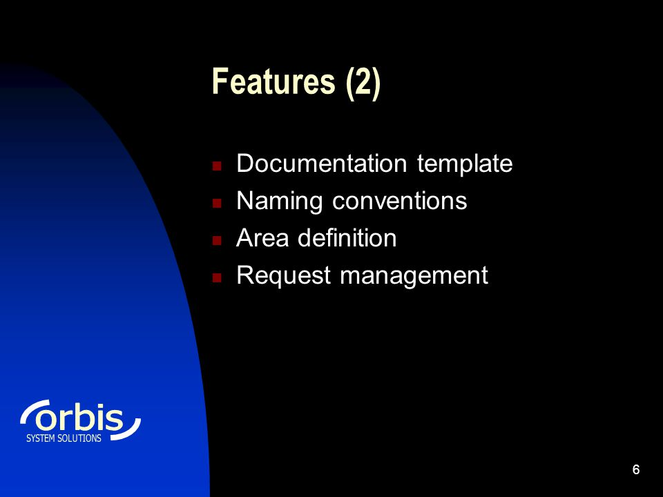 6 Features (2) Documentation template Naming conventions Area definition Request management