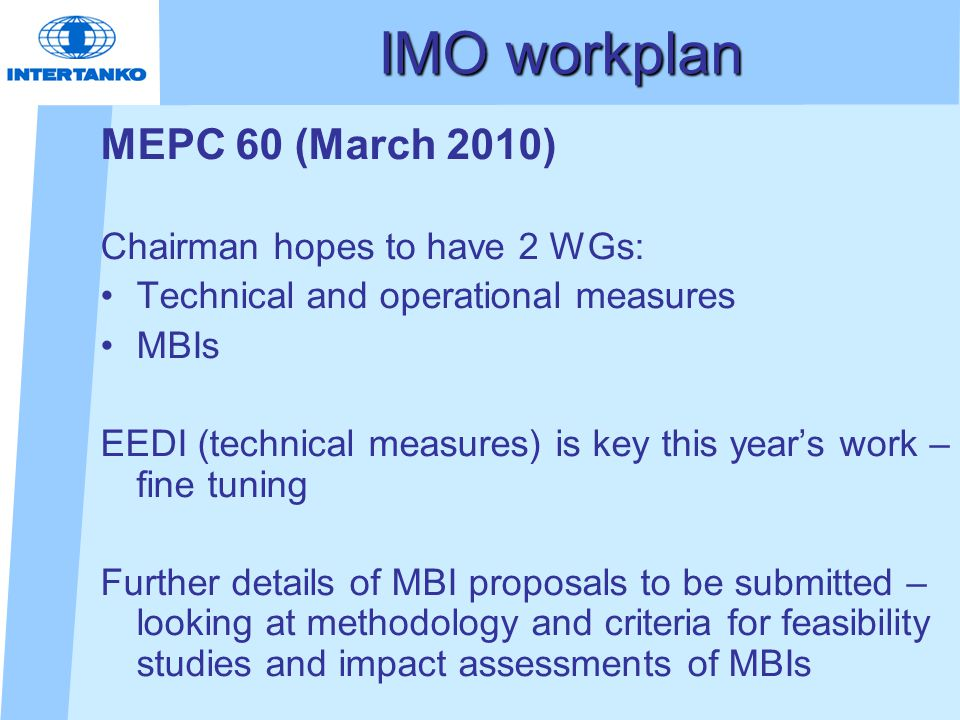 IMO workplan MEPC 60 (March 2010) Chairman hopes to have 2 WGs: Technical and operational measures MBIs EEDI (technical measures) is key this year's work – fine tuning Further details of MBI proposals to be submitted – looking at methodology and criteria for feasibility studies and impact assessments of MBIs