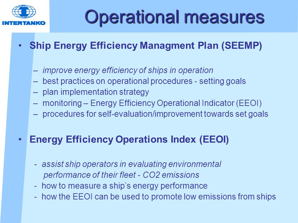 Operational measures Ship Energy Efficiency Managment Plan (SEEMP) –improve energy efficiency of ships in operation –best practices on operational procedures - setting goals –plan implementation strategy –monitoring – Energy Efficiency Operational Indicator (EEOI) –procedures for self-evaluation/improvement towards set goals Energy Efficiency Operations Index (EEOI) - assist ship operators in evaluating environmental performance of their fleet - CO2 emissions - how to measure a ship's energy performance - how the EEOI can be used to promote low emissions from ships