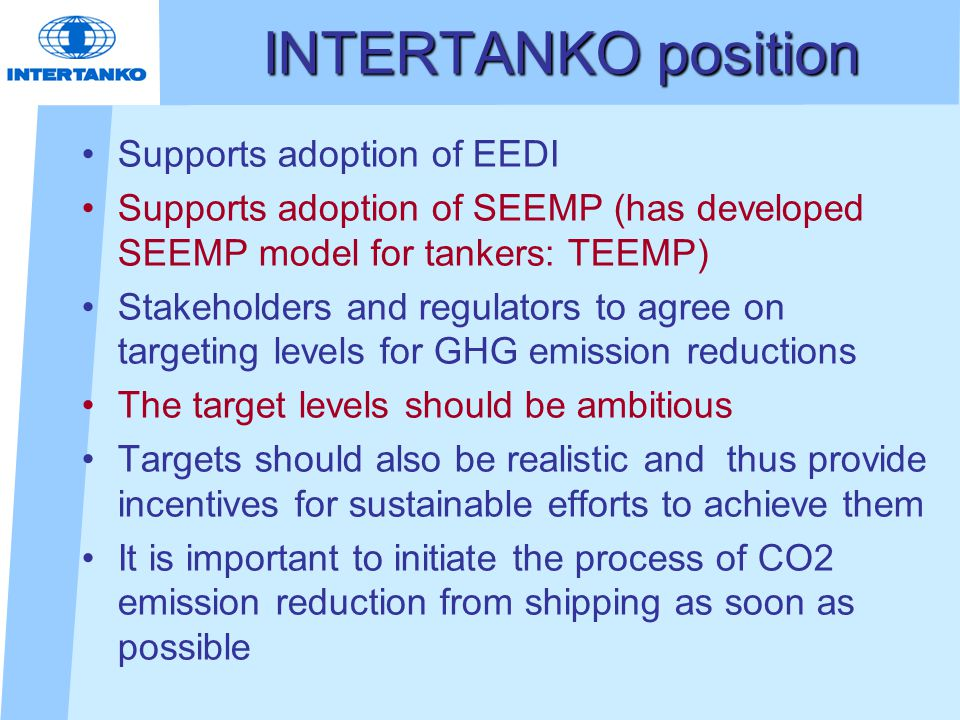 INTERTANKO position Supports adoption of EEDI Supports adoption of SEEMP (has developed SEEMP model for tankers: TEEMP) Stakeholders and regulators to agree on targeting levels for GHG emission reductions The target levels should be ambitious Targets should also be realistic and thus provide incentives for sustainable efforts to achieve them It is important to initiate the process of CO2 emission reduction from shipping as soon as possible