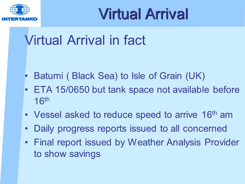 Virtual Arrival in fact Batumi ( Black Sea) to Isle of Grain (UK) ETA 15/0650 but tank space not available before 16 th Vessel asked to reduce speed to arrive 16 th am Daily progress reports issued to all concerned Final report issued by Weather Analysis Provider to show savings