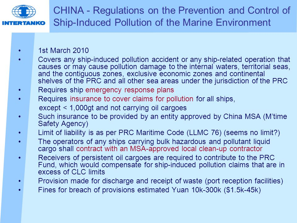 1st March 2010 Covers any ship-induced pollution accident or any ship-related operation that causes or may cause pollution damage to the internal waters, territorial seas, and the contiguous zones, exclusive economic zones and continental shelves of the PRC and all other sea areas under the jurisdiction of the PRC Requires ship emergency response plans Requires insurance to cover claims for pollution for all ships, except < 1,000gt and not carrying oil cargoes Such insurance to be provided by an entity approved by China MSA (M'time Safety Agency) Limit of liability is as per PRC Maritime Code (LLMC 76) (seems no limit ) The operators of any ships carrying bulk hazardous and pollutant liquid cargo shall contract with an MSA-approved local clean-up contractor Receivers of persistent oil cargoes are required to contribute to the PRC Fund, which would compensate for ship-induced pollution claims that are in excess of CLC limits Provision made for discharge and receipt of waste (port reception facilities) Fines for breach of provisions estimated Yuan 10k-300k ($1.5k-45k) CHINA - Regulations on the Prevention and Control of Ship-Induced Pollution of the Marine Environment