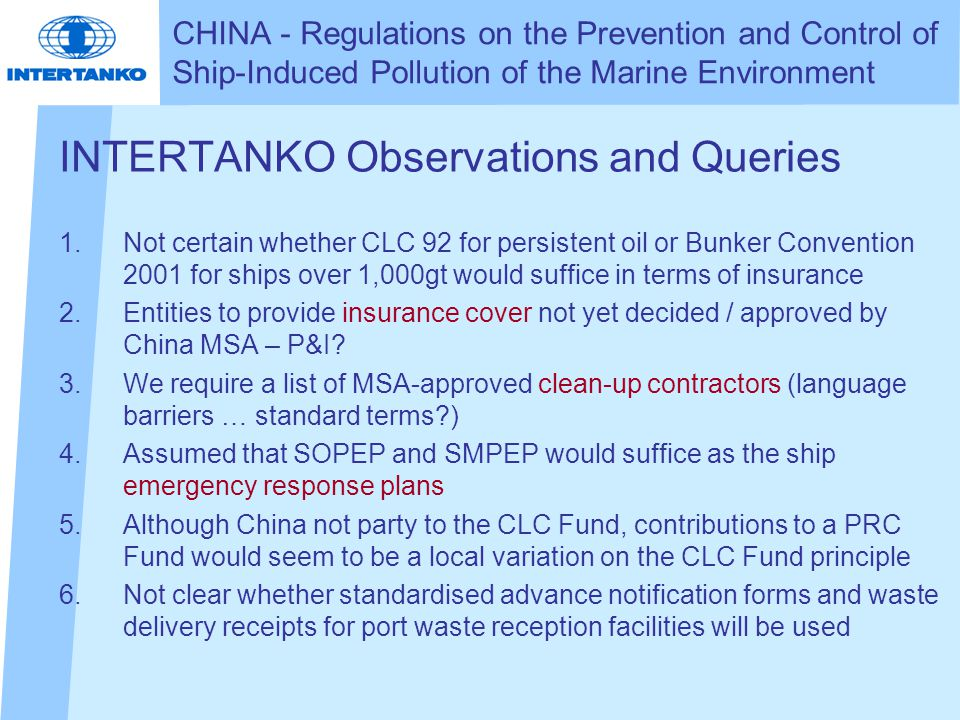 INTERTANKO Observations and Queries 1.Not certain whether CLC 92 for persistent oil or Bunker Convention 2001 for ships over 1,000gt would suffice in terms of insurance 2.Entities to provide insurance cover not yet decided / approved by China MSA – P&I.