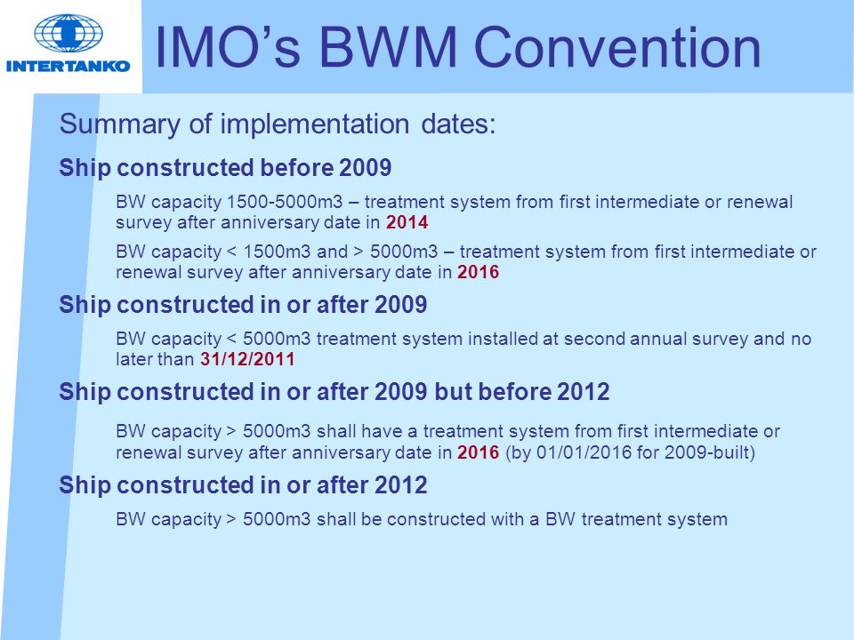 Summary of implementation dates: Ship constructed before 2009 BW capacity 1500-5000m3 – treatment system from first intermediate or renewal survey after anniversary date in 2014 BW capacity 5000m3 – treatment system from first intermediate or renewal survey after anniversary date in 2016 Ship constructed in or after 2009 BW capacity < 5000m3 treatment system installed at second annual survey and no later than 31/12/2011 Ship constructed in or after 2009 but before 2012 BW capacity > 5000m3 shall have a treatment system from first intermediate or renewal survey after anniversary date in 2016 (by 01/01/2016 for 2009-built) Ship constructed in or after 2012 BW capacity > 5000m3 shall be constructed with a BW treatment system IMO's BWM Convention