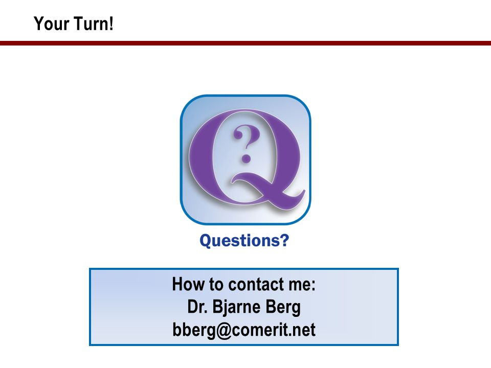 Your Turn! How to contact me: Dr. Bjarne Berg bberg@comerit.net
