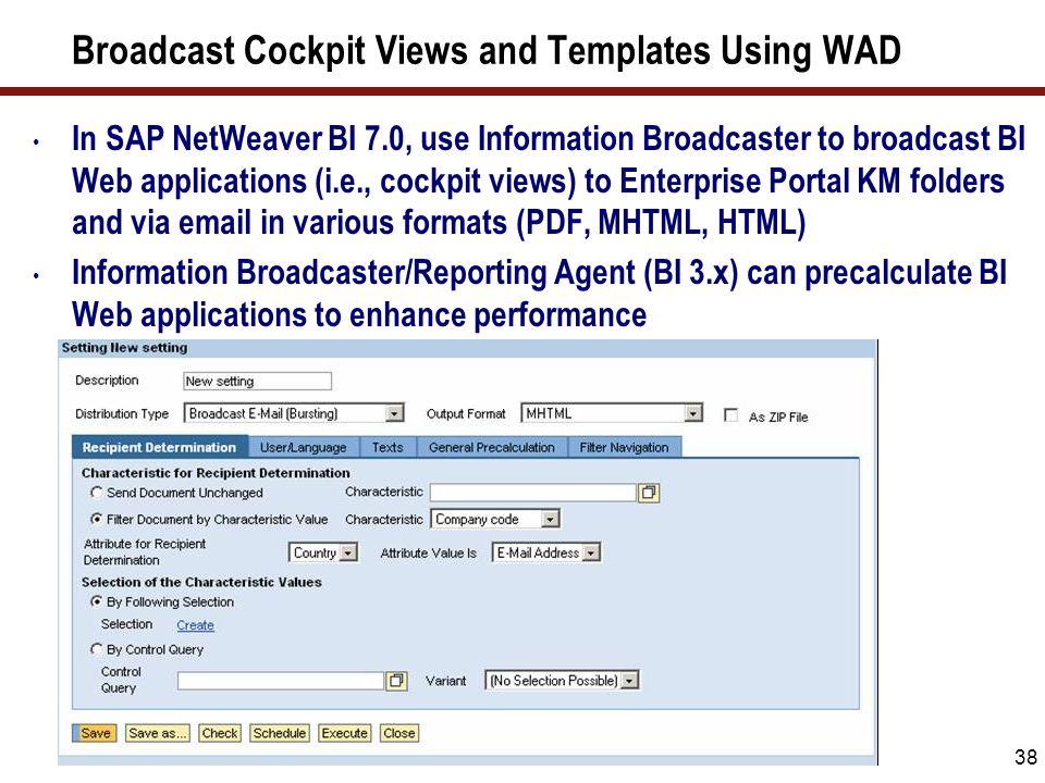 38 Broadcast Cockpit Views and Templates Using WAD In SAP NetWeaver BI 7.0, use Information Broadcaster to broadcast BI Web applications (i.e., cockpi