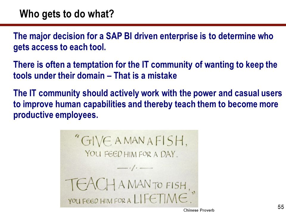 55 Who gets to do what? The major decision for a SAP BI driven enterprise is to determine who gets access to each tool. There is often a temptation fo