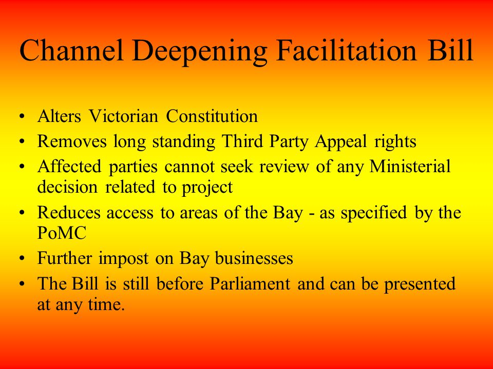 Channel Deepening Facilitation Bill Alters Victorian Constitution Removes long standing Third Party Appeal rights Affected parties cannot seek review of any Ministerial decision related to project Reduces access to areas of the Bay - as specified by the PoMC Further impost on Bay businesses The Bill is still before Parliament and can be presented at any time.