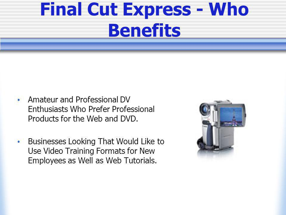 Final Cut Express - Who Benefits Amateur and Professional DV Enthusiasts Who Prefer Professional Products for the Web and DVD.