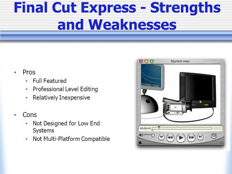 Final Cut Express - Strengths and Weaknesses Pros Full Featured Professional Level Editing Relatively Inexpensive Cons Not Designed for Low End Systems Not Multi-Platform Compatible