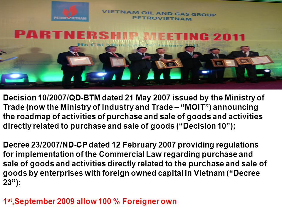 Decision 10/2007/QD-BTM dated 21 May 2007 issued by the Ministry of Trade (now the Ministry of Industry and Trade – MOIT ) announcing the roadmap of activities of purchase and sale of goods and activities directly related to purchase and sale of goods ( Decision 10 ); Decree 23/2007/ND-CP dated 12 February 2007 providing regulations for implementation of the Commercial Law regarding purchase and sale of goods and activities directly related to the purchase and sale of goods by enterprises with foreign owned capital in Vietnam ( Decree 23 ); 1 st,September 2009 allow 100 % Foreigner own
