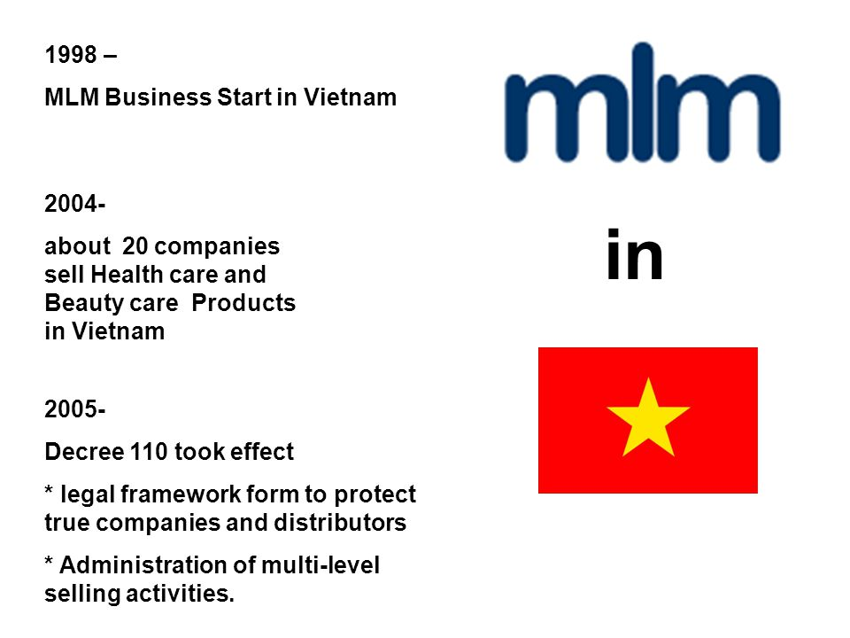 1998 – MLM Business Start in Vietnam 2004- about 20 companies sell Health care and Beauty care Products in Vietnam 2005- Decree 110 took effect * legal framework form to protect true companies and distributors * Administration of multi-level selling activities.