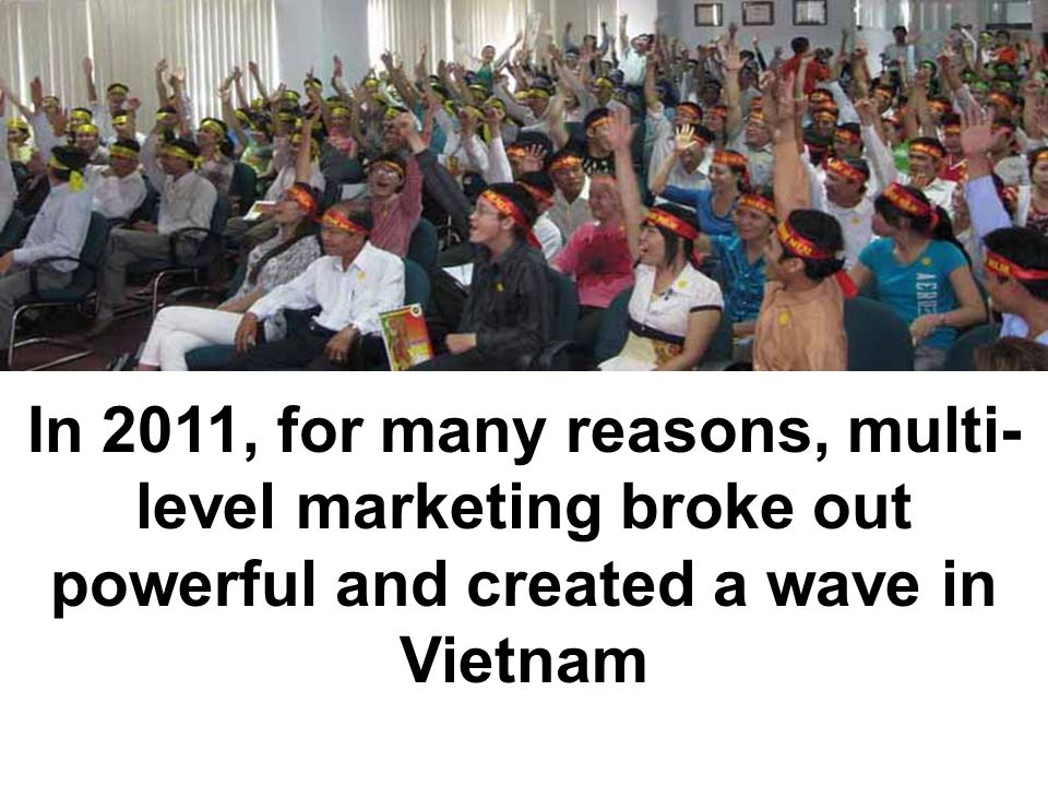 In 2011, for many reasons, multi- level marketing broke out powerful and created a wave in Vietnam