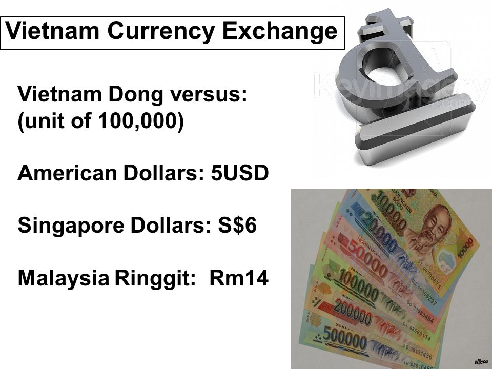 Vietnam Currency Exchange Vietnam Dong versus: (unit of 100,000) American Dollars: 5USD Singapore Dollars: S$6 Malaysia Ringgit: Rm14