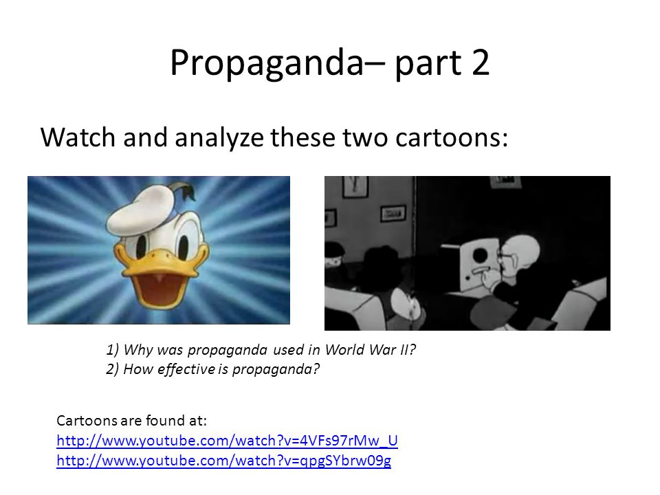 Propaganda– part 2 Watch and analyze these two cartoons: 1) Why was propaganda used in World War II.