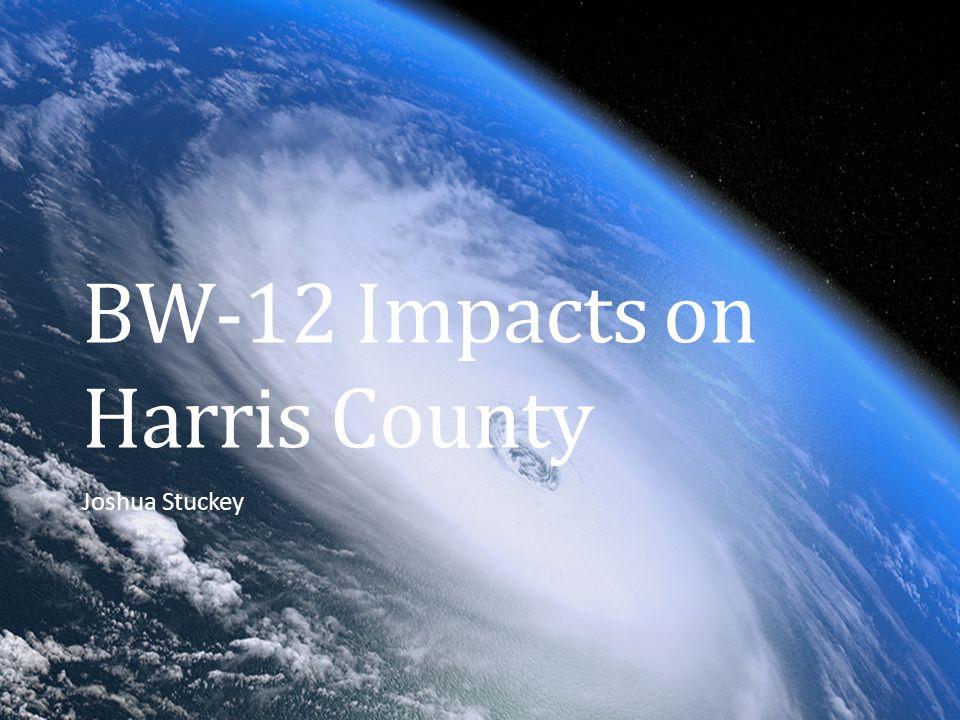 BW-12 Impacts on Harris County Joshua Stuckey