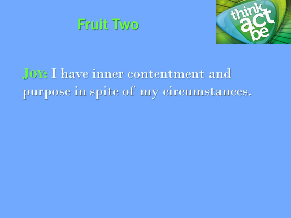 J OY : I have inner contentment and purpose in spite of my circumstances. Fruit Two