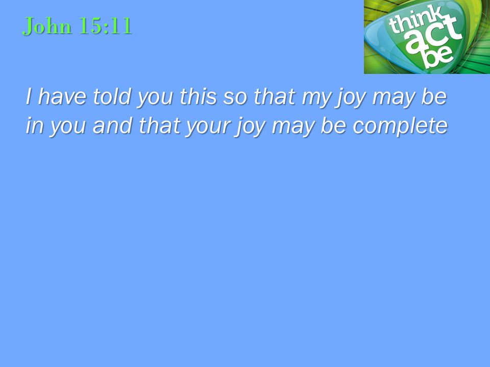 John 15:11 I have told you this so that my joy may be in you and that your joy may be complete
