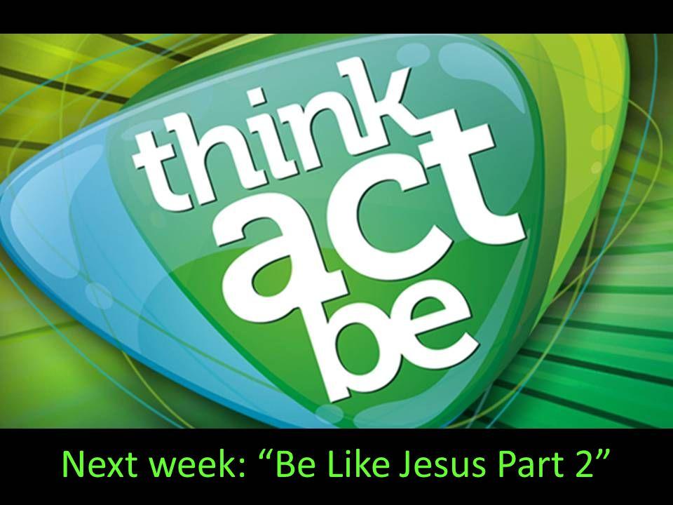 Next week: Be Like Jesus Part 2