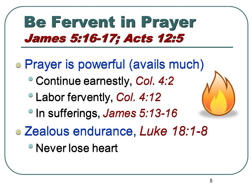 5 Be Fervent in Prayer James 5:16-17; Acts 12:5 Prayer is powerful (avails much) Continue earnestly, Col.