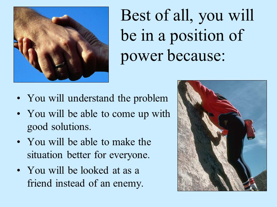 Best of all, you will be in a position of power because: You will understand the problem You will be able to come up with good solutions.