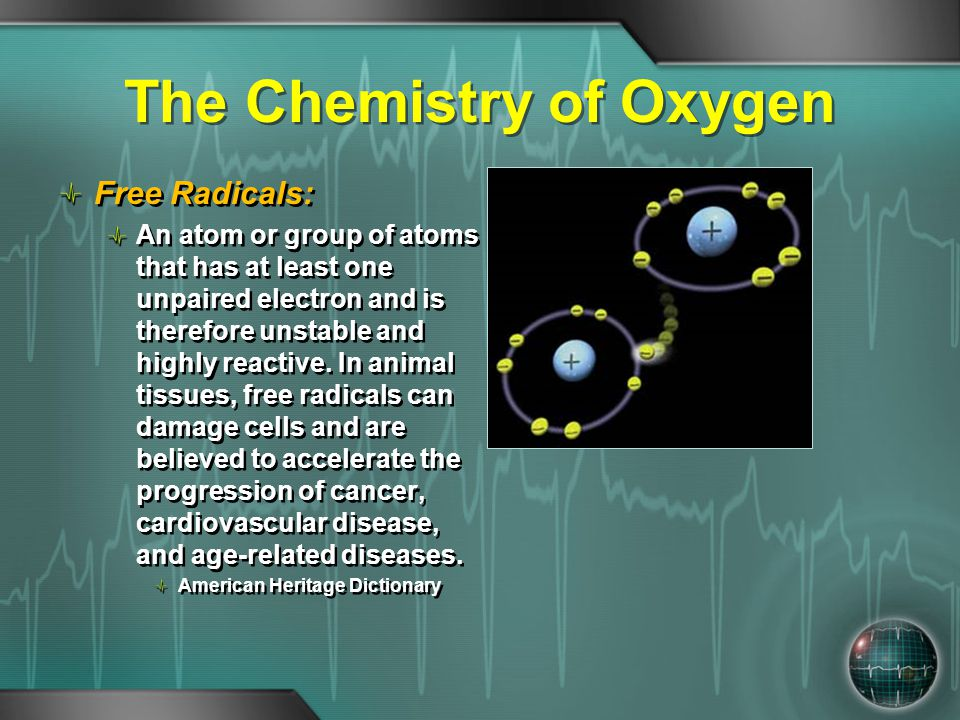 The Chemistry of Oxygen Free Radicals: An atom or group of atoms that has at least one unpaired electron and is therefore unstable and highly reactive