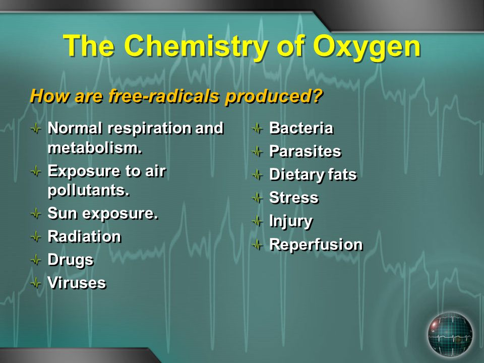 The Chemistry of Oxygen How are free-radicals produced? Normal respiration and metabolism. Exposure to air pollutants. Sun exposure. Radiation Drugs V