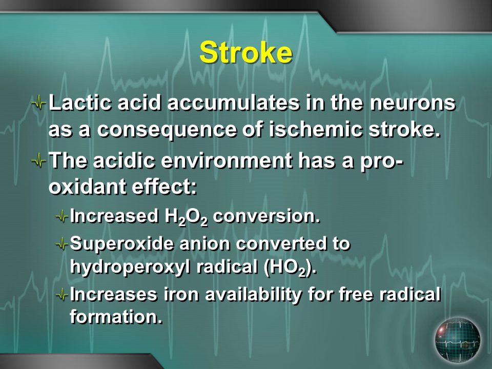 Stroke Lactic acid accumulates in the neurons as a consequence of ischemic stroke. The acidic environment has a pro- oxidant effect: Increased H 2 O 2
