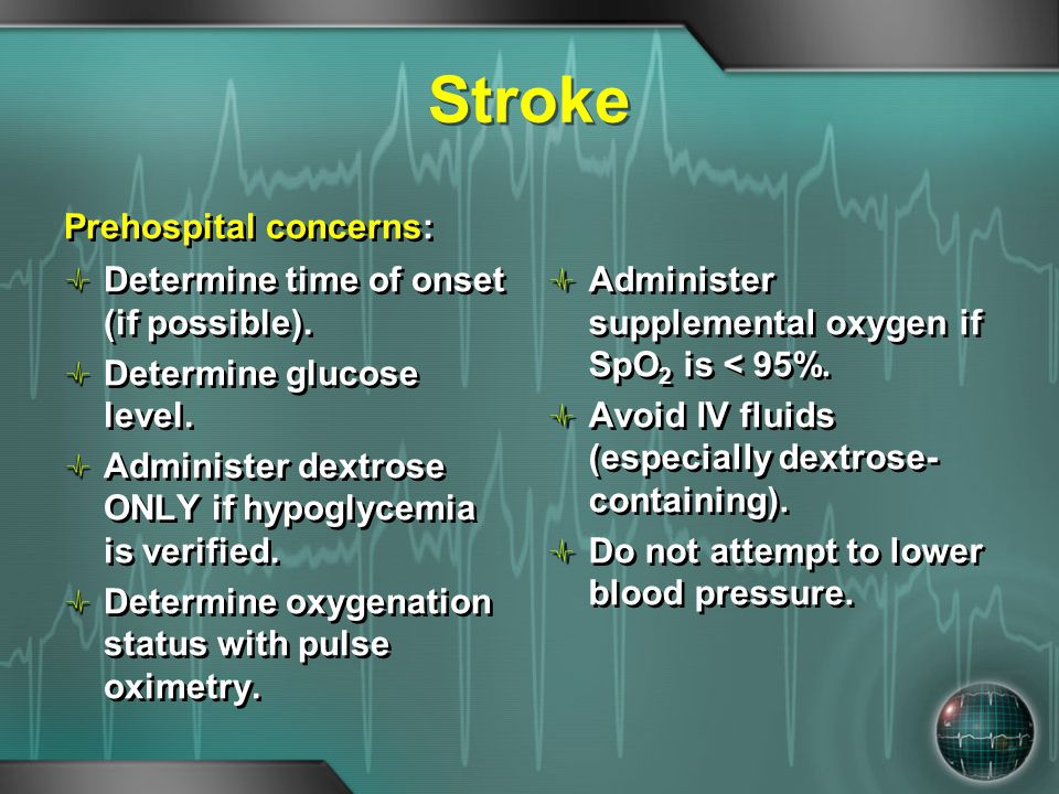 Stroke Prehospital concerns: Determine time of onset (if possible). Determine glucose level. Administer dextrose ONLY if hypoglycemia is verified. Det