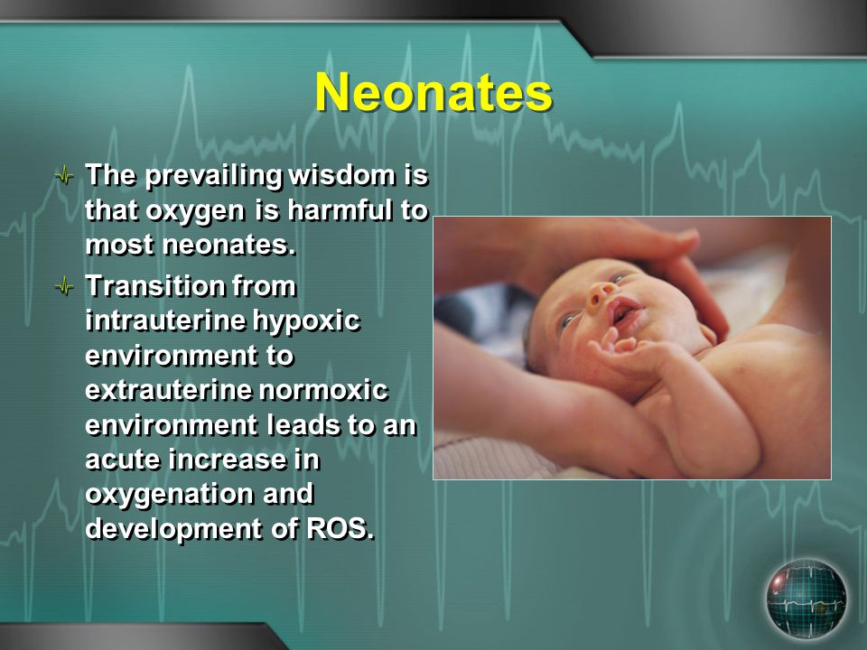 Neonates The prevailing wisdom is that oxygen is harmful to most neonates. Transition from intrauterine hypoxic environment to extrauterine normoxic e