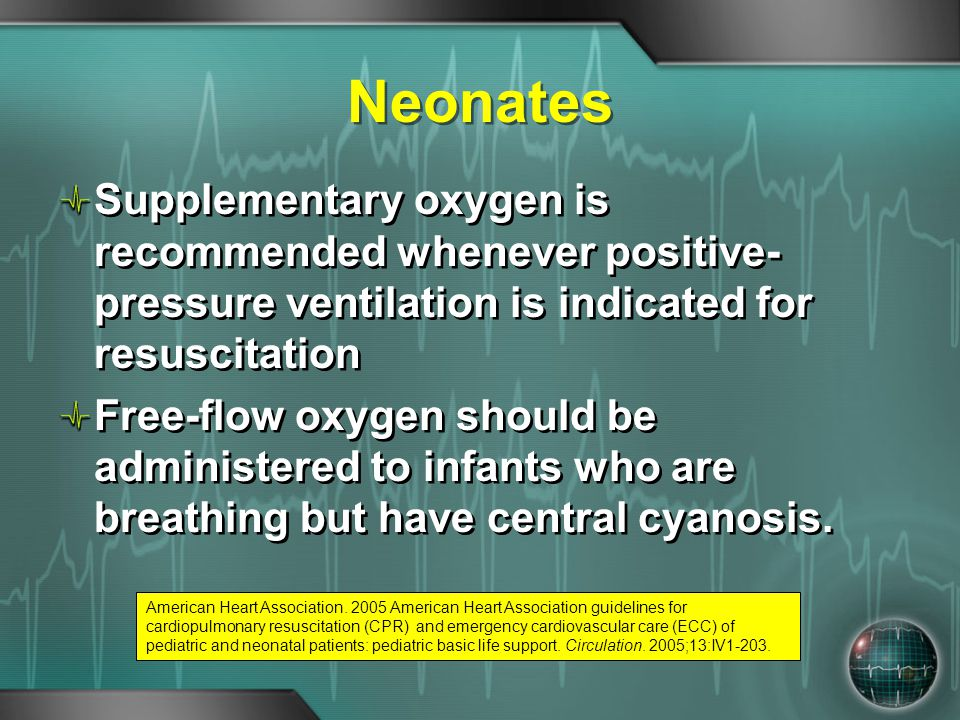 Neonates Supplementary oxygen is recommended whenever positive- pressure ventilation is indicated for resuscitation Free-flow oxygen should be adminis