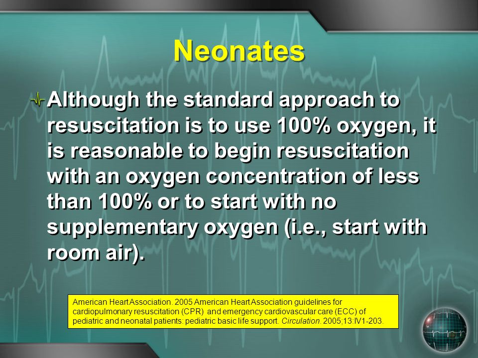 Neonates Although the standard approach to resuscitation is to use 100% oxygen, it is reasonable to begin resuscitation with an oxygen concentration o