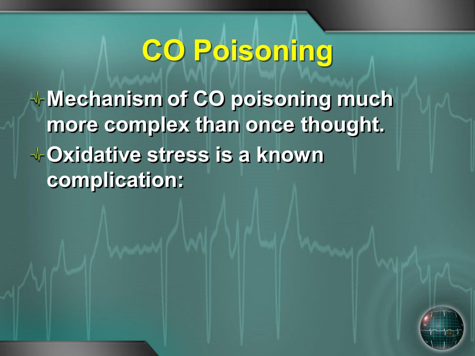 CO Poisoning Mechanism of CO poisoning much more complex than once thought. Oxidative stress is a known complication: Mechanism of CO poisoning much m