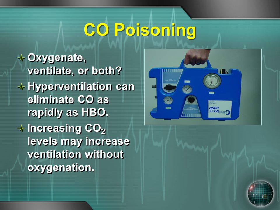 CO Poisoning Oxygenate, ventilate, or both? Hyperventilation can eliminate CO as rapidly as HBO. Increasing CO 2 levels may increase ventilation witho