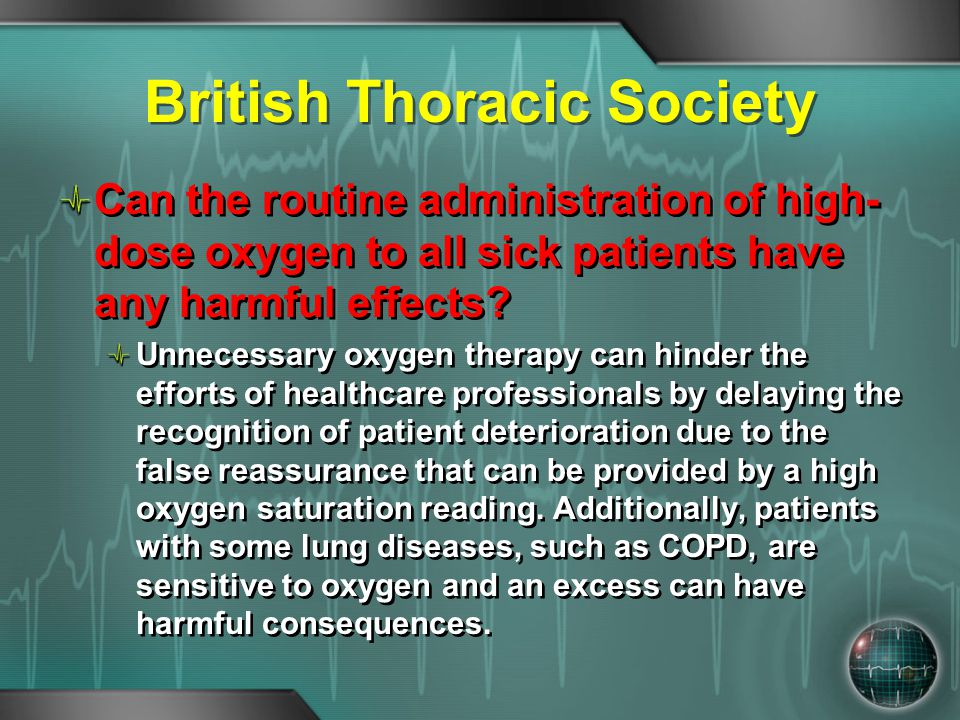 British Thoracic Society Can the routine administration of high- dose oxygen to all sick patients have any harmful effects? Unnecessary oxygen therapy