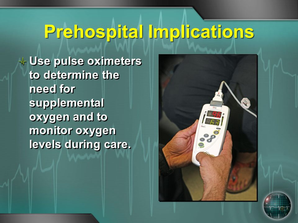 Prehospital Implications Use pulse oximeters to determine the need for supplemental oxygen and to monitor oxygen levels during care.