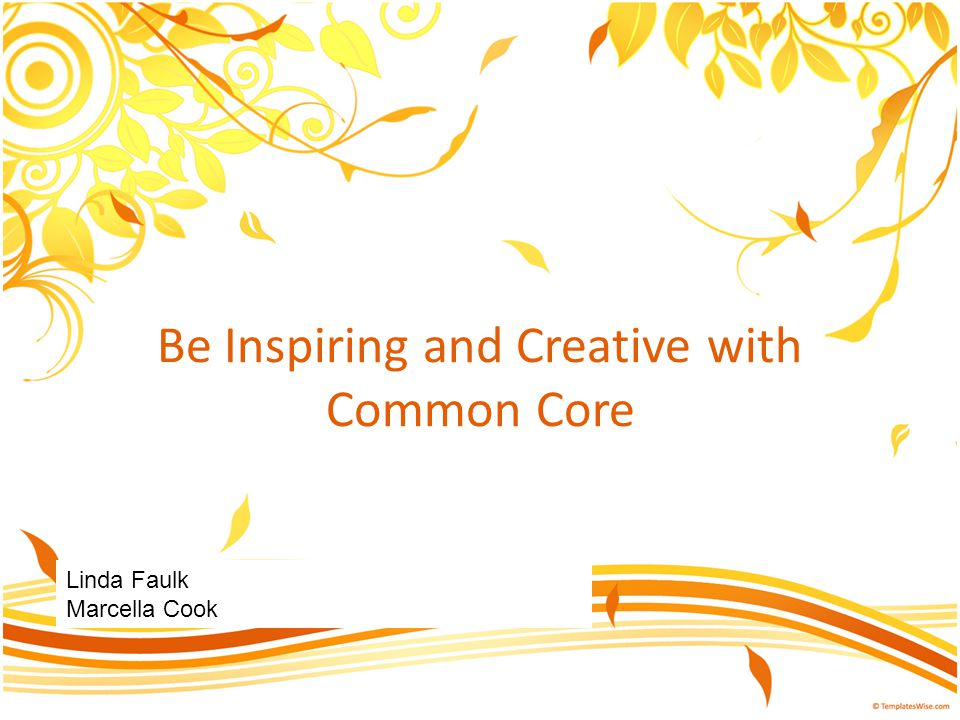 Be Inspiring and Creative with Common Core Linda Faulk Marcella Cook