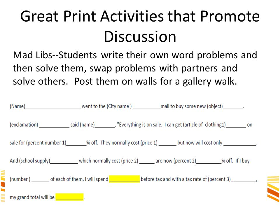 Great Print Activities that Promote Discussion Mad Libs--Students write their own word problems and then solve them, swap problems with partners and solve others.