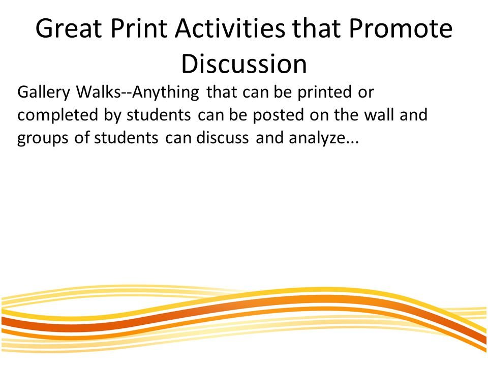 Great Print Activities that Promote Discussion Gallery Walks--Anything that can be printed or completed by students can be posted on the wall and grou