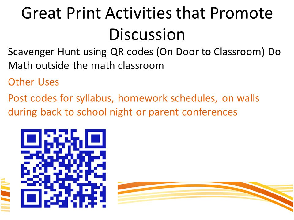 Great Print Activities that Promote Discussion Scavenger Hunt using QR codes (On Door to Classroom) Do Math outside the math classroom Other Uses Post codes for syllabus, homework schedules, on walls during back to school night or parent conferences