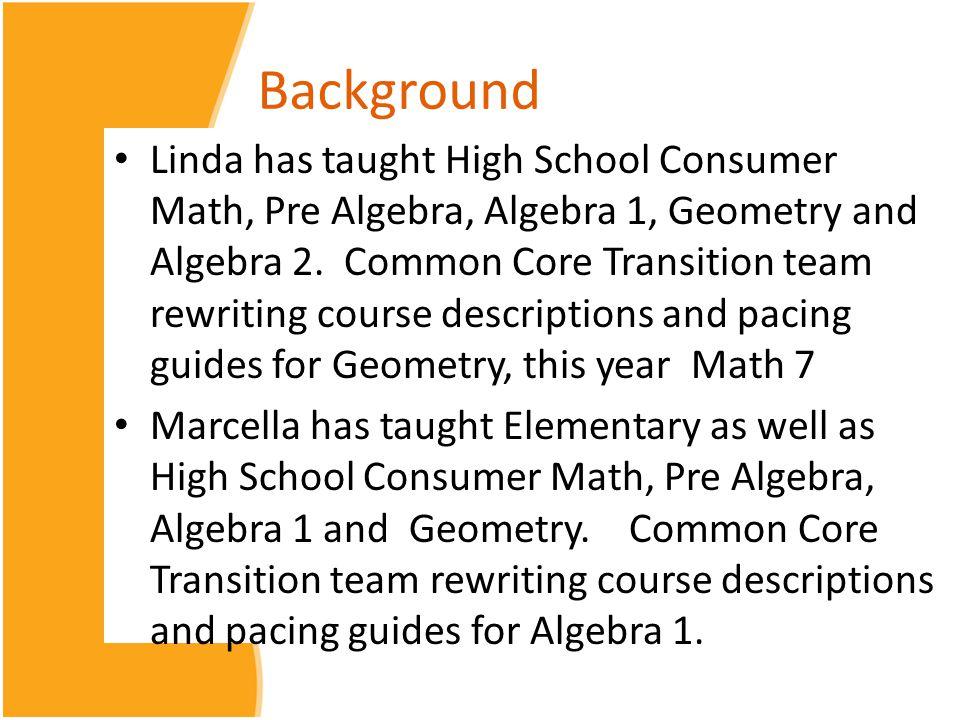 Background Linda has taught High School Consumer Math, Pre Algebra, Algebra 1, Geometry and Algebra 2. Common Core Transition team rewriting course de