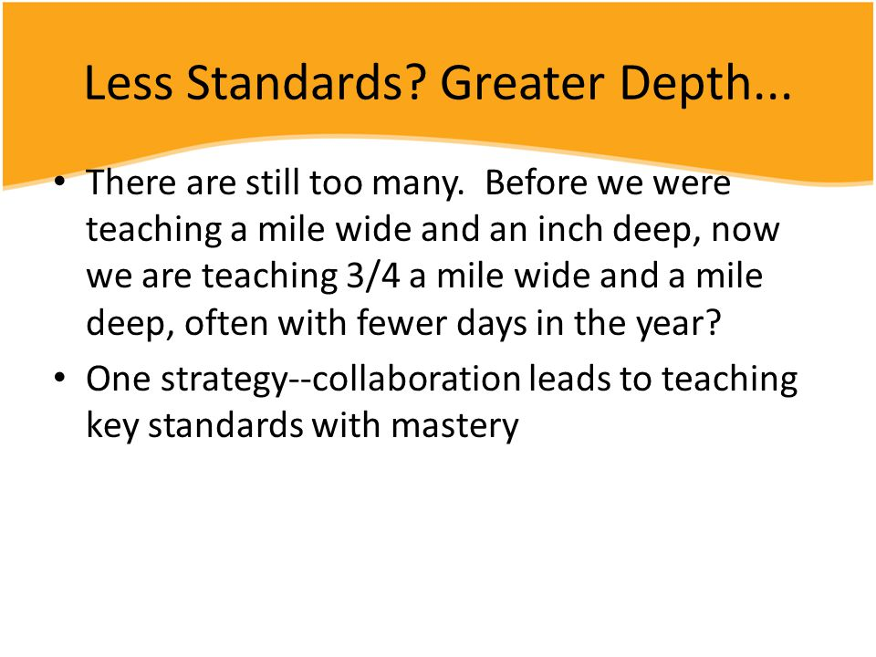 Less Standards? Greater Depth... There are still too many. Before we were teaching a mile wide and an inch deep, now we are teaching 3/4 a mile wide a