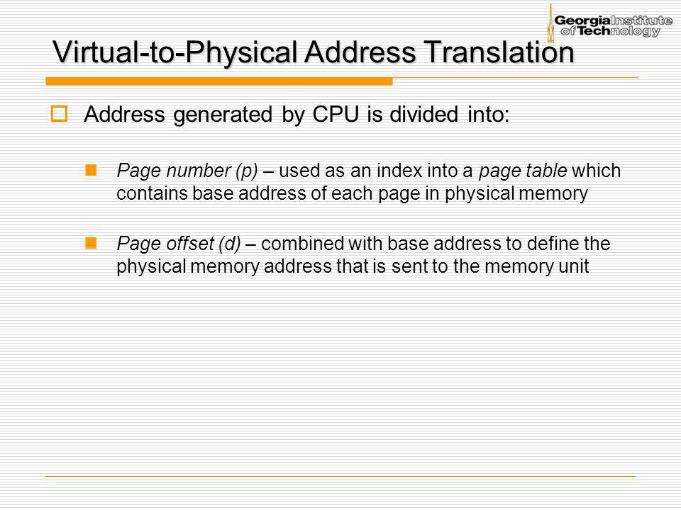 Virtual-to-Physical Address Translation  Address generated by CPU is divided into: Page number (p) – used as an index into a page table which contain