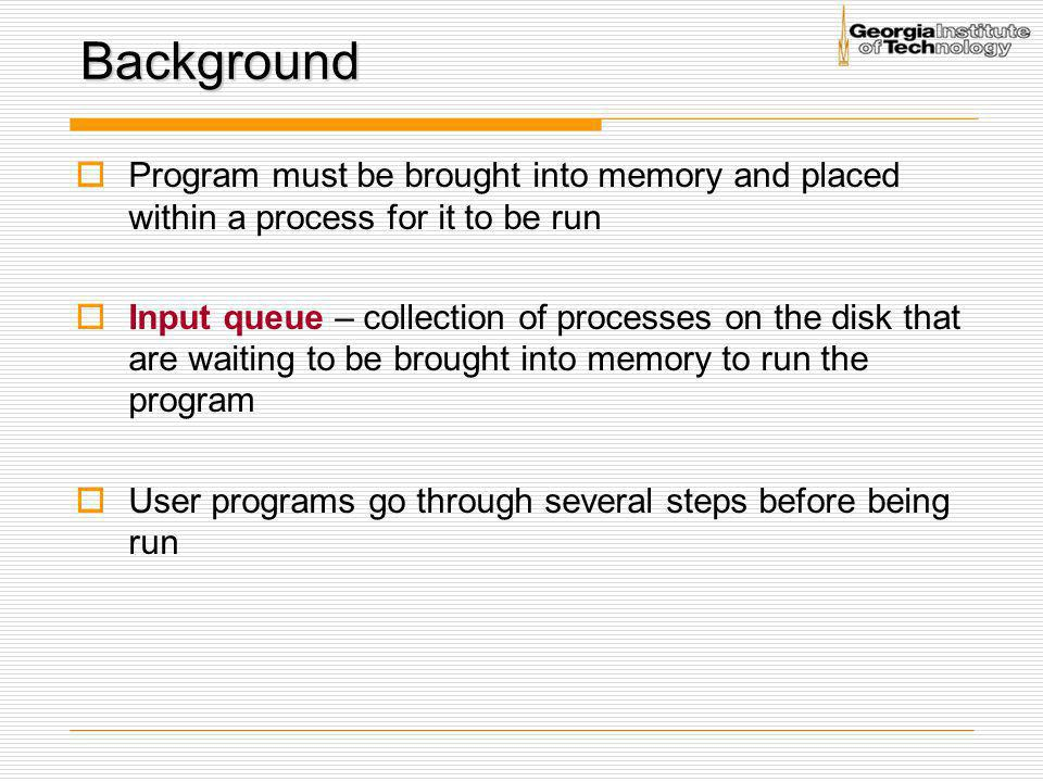Background  Program must be brought into memory and placed within a process for it to be run  Input queue – collection of processes on the disk that