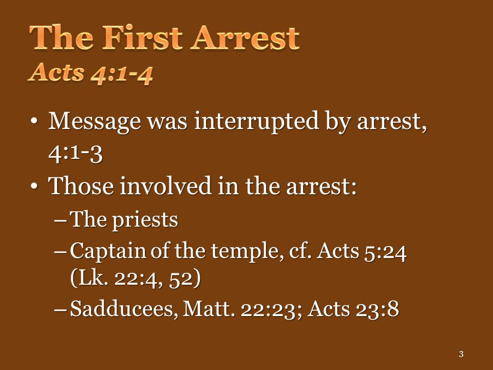Message was interrupted by arrest, 4:1-3 Message was interrupted by arrest, 4:1-3 Those involved in the arrest: Those involved in the arrest: – The priests – Captain of the temple, cf.