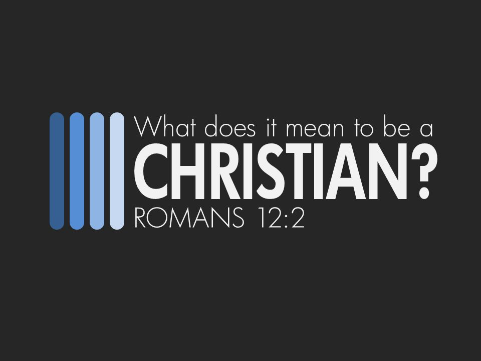 What does it mean to be a CHRISTIAN ROMANS 12:2