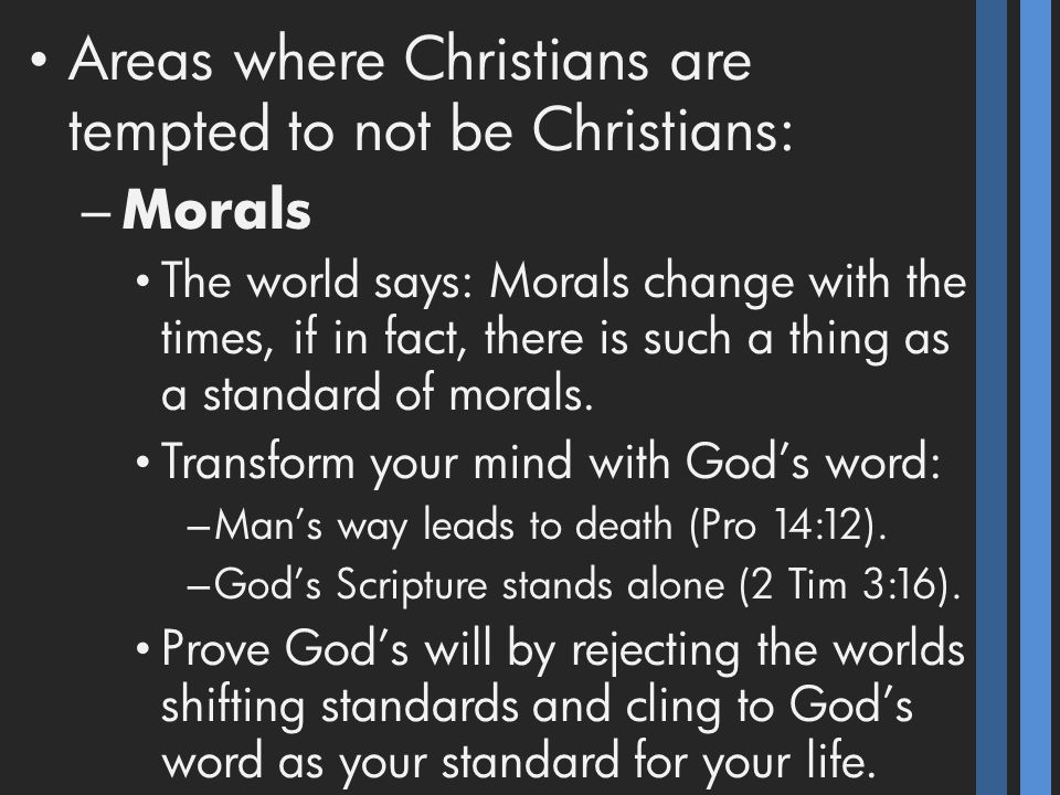 Areas where Christians are tempted to not be Christians: – Morals The world says: Morals change with the times, if in fact, there is such a thing as a standard of morals.