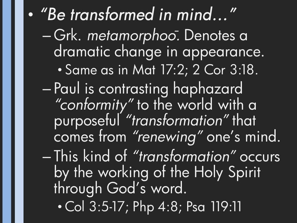 Be transformed in mind… – Grk. metamorphoo ̄. Denotes a dramatic change in appearance.