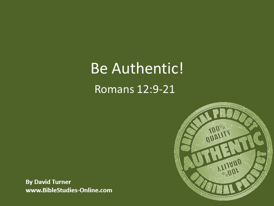 Be Authentic! Romans 12:9-21 By David Turner www.BibleStudies-Online.com