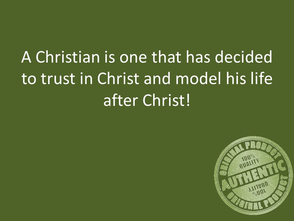 A Christian is one that has decided to trust in Christ and model his life after Christ!